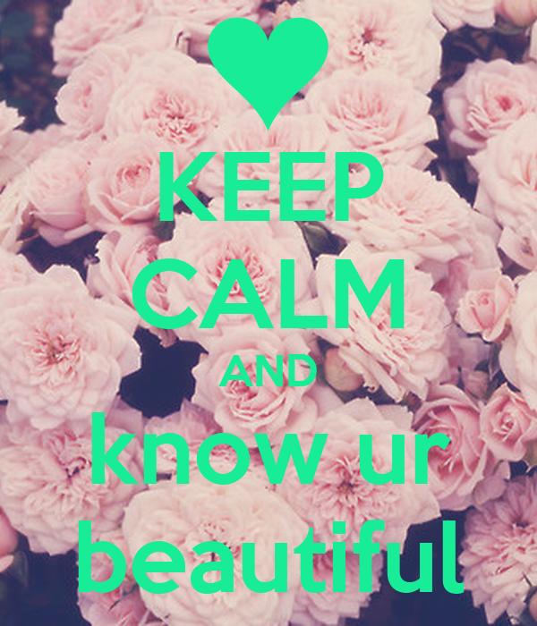 KEEP CALM AND know ur beautiful