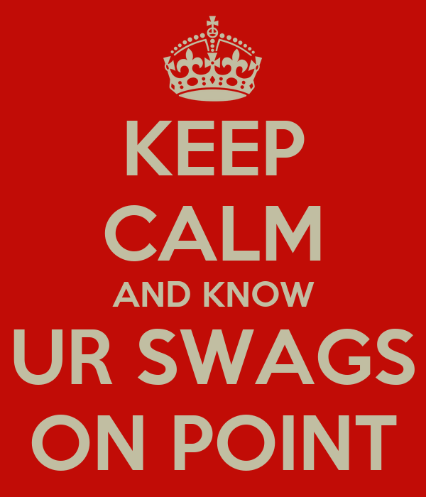 KEEP CALM AND KNOW UR SWAGS ON POINT