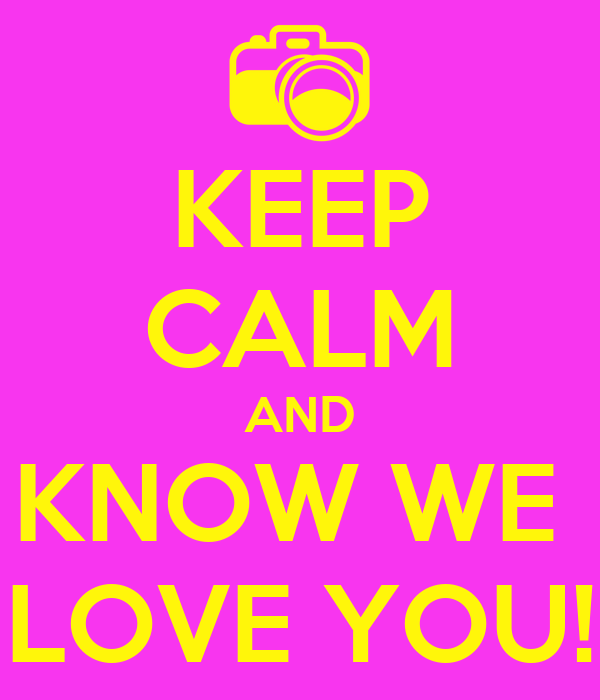 KEEP CALM AND KNOW WE  LOVE YOU!