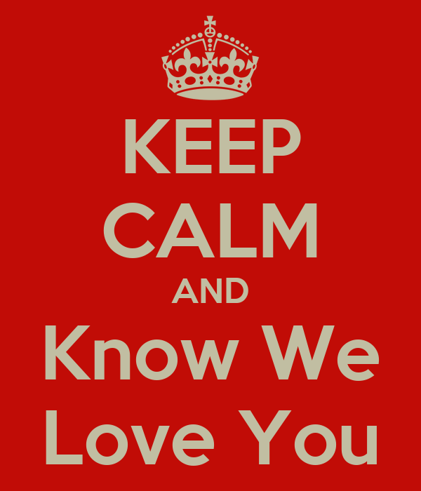 KEEP CALM AND Know We Love You