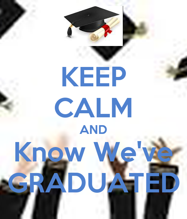 KEEP CALM AND Know We've GRADUATED