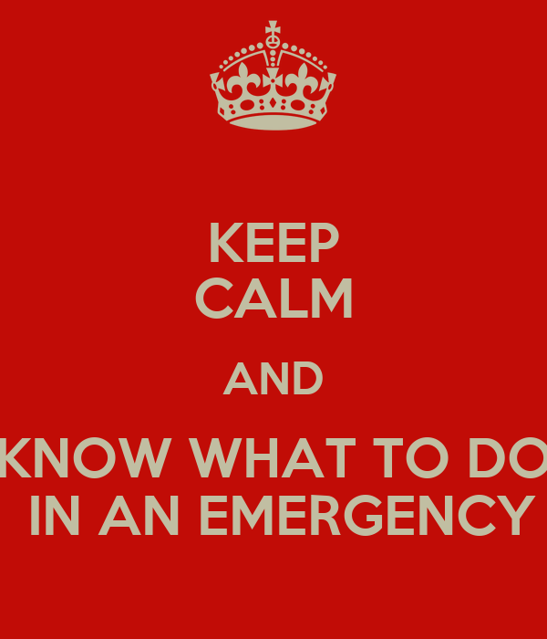 KEEP CALM AND KNOW WHAT TO DO  IN AN EMERGENCY