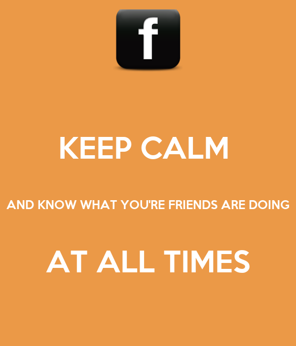 KEEP CALM   AND KNOW WHAT YOU'RE FRIENDS ARE DOING  AT ALL TIMES