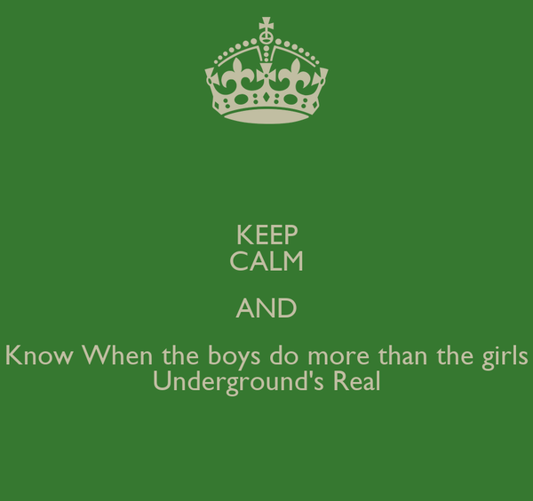 KEEP CALM AND Know When the boys do more than the girls Underground's Real