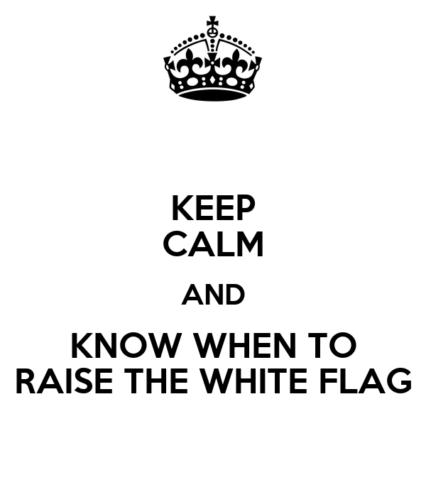 KEEP CALM AND KNOW WHEN TO RAISE THE WHITE FLAG