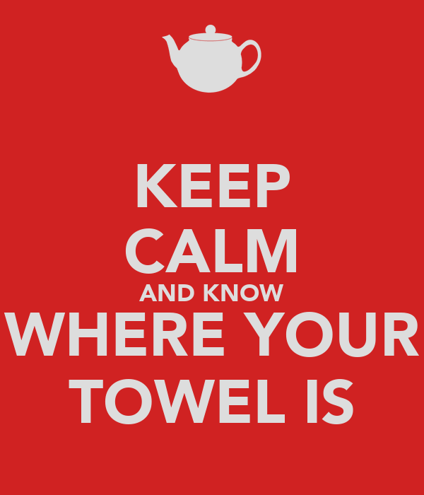 KEEP CALM AND KNOW WHERE YOUR TOWEL IS