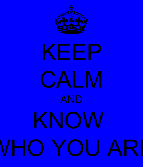 KEEP CALM AND KNOW  WHO YOU ARE