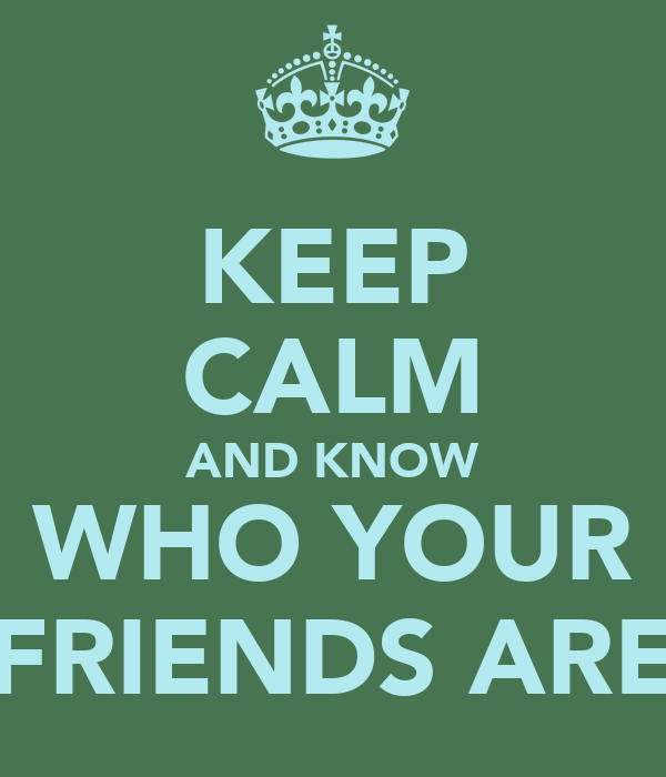 KEEP CALM AND KNOW WHO YOUR FRIENDS ARE