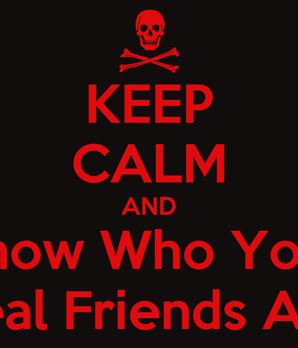 KEEP CALM AND Know Who Your Real Friends Are