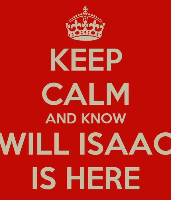 KEEP CALM AND KNOW WILL ISAAC IS HERE