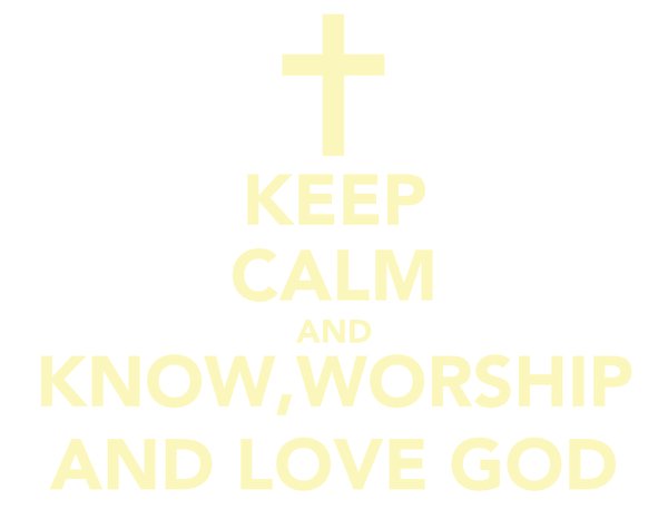 KEEP CALM AND KNOW,WORSHIP AND LOVE GOD