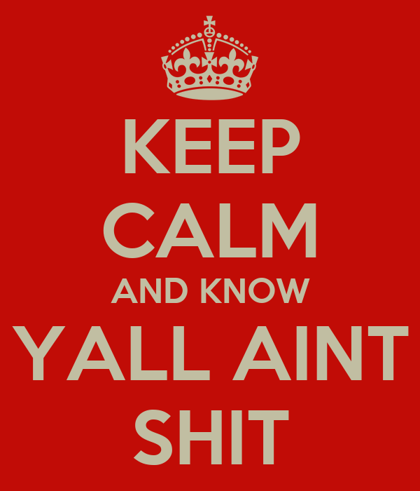 KEEP CALM AND KNOW YALL AINT SHIT
