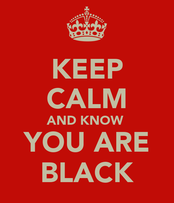 KEEP CALM AND KNOW  YOU ARE BLACK