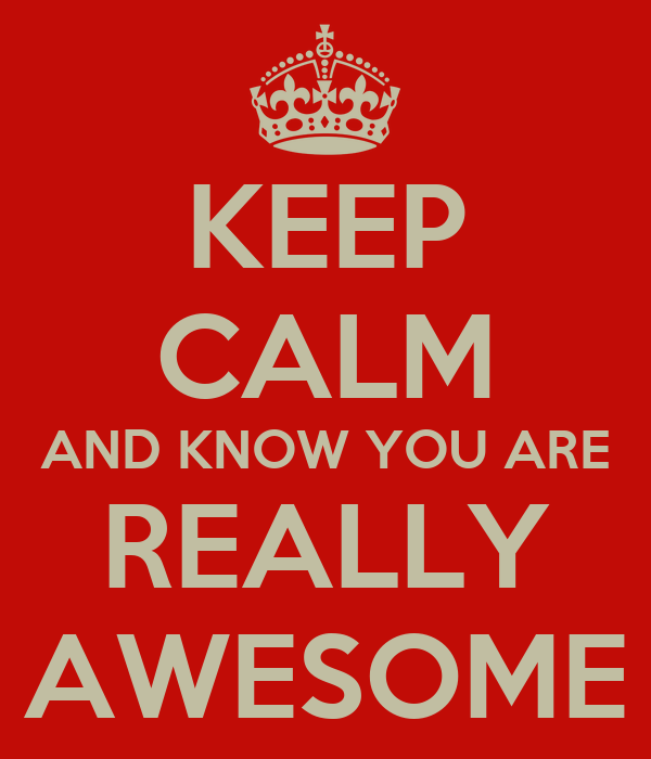 KEEP CALM AND KNOW YOU ARE REALLY AWESOME
