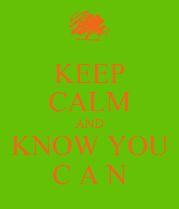 KEEP CALM AND KNOW YOU C A N