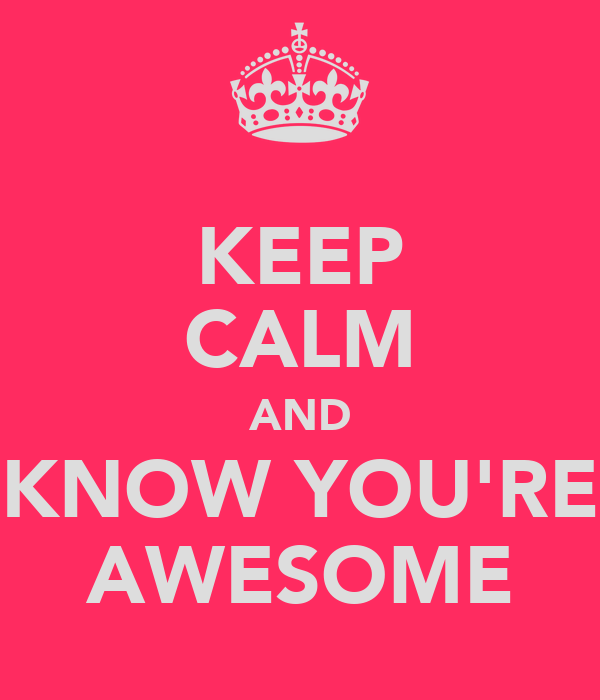 KEEP CALM AND KNOW YOU'RE AWESOME