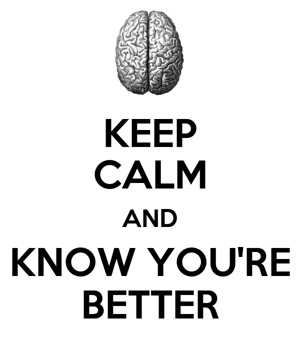 KEEP CALM AND KNOW YOU'RE BETTER