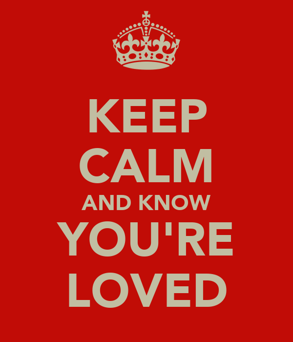 KEEP CALM AND KNOW YOU'RE LOVED