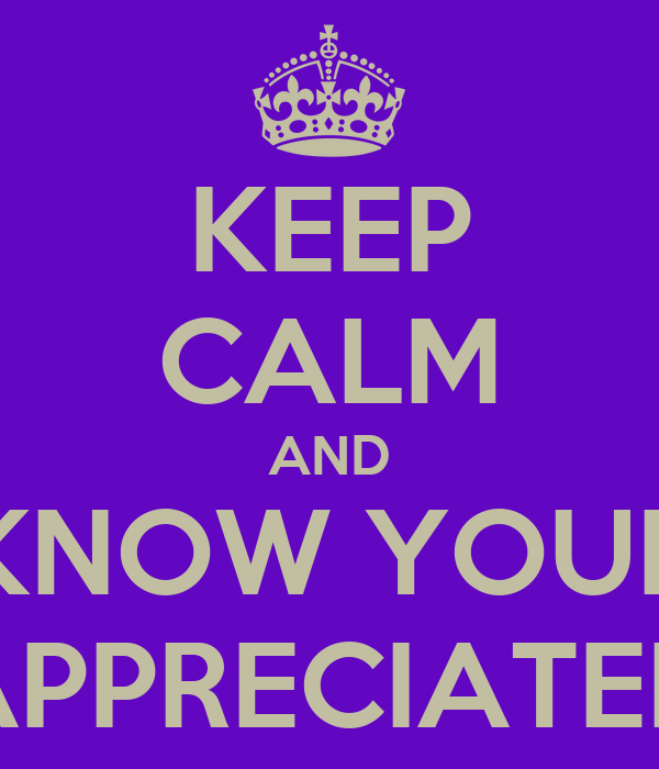 KEEP CALM AND KNOW YOUR APPRECIATED