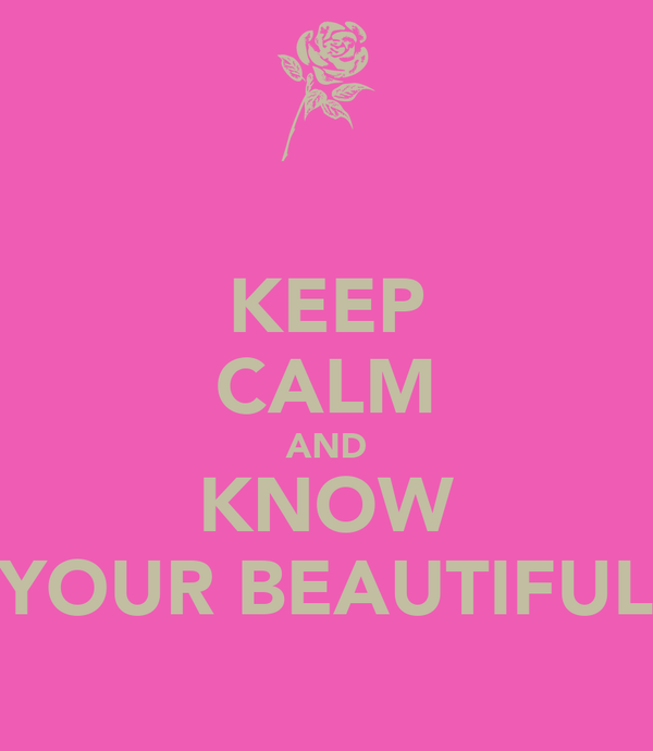 KEEP CALM AND KNOW YOUR BEAUTIFUL
