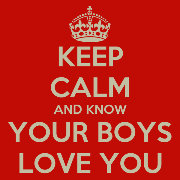 KEEP CALM AND KNOW YOUR BOYS LOVE YOU