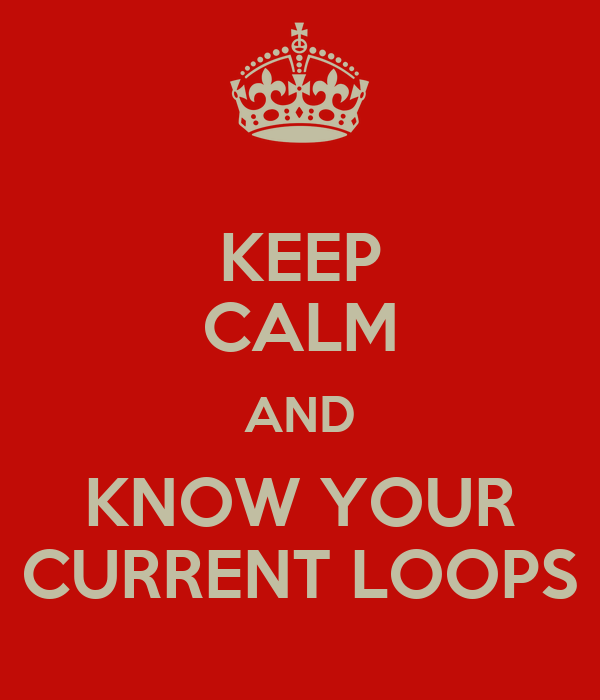 KEEP CALM AND KNOW YOUR CURRENT LOOPS