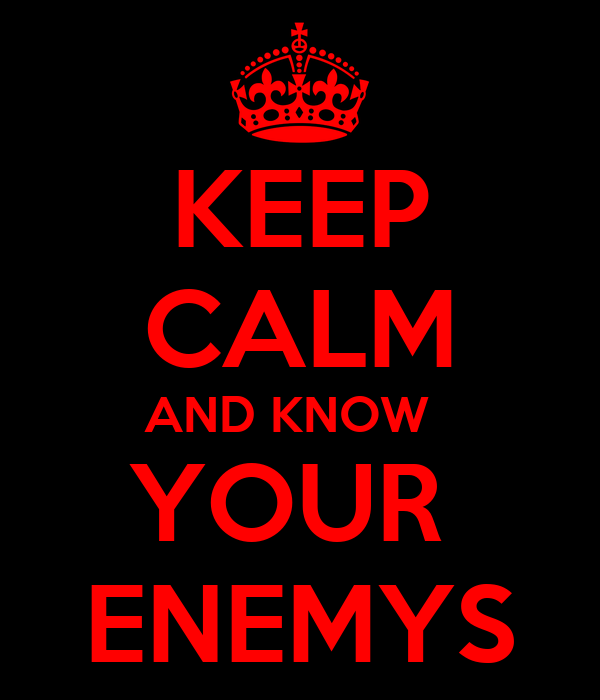 KEEP CALM AND KNOW   YOUR  ENEMYS