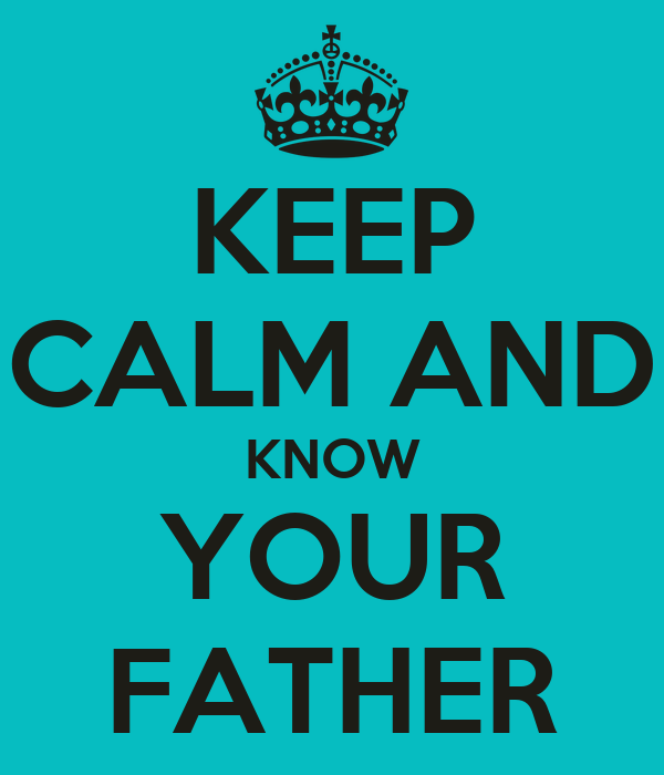 KEEP CALM AND KNOW YOUR FATHER