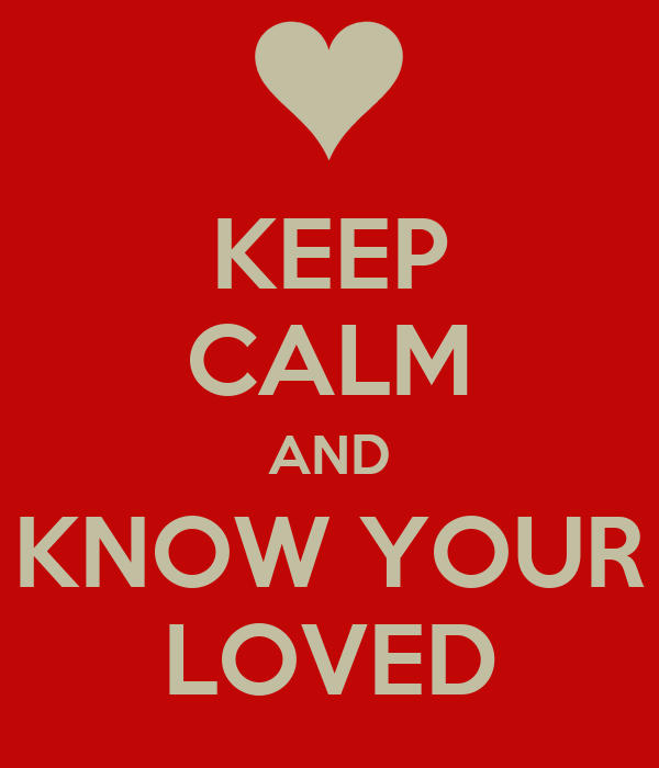 KEEP CALM AND KNOW YOUR LOVED