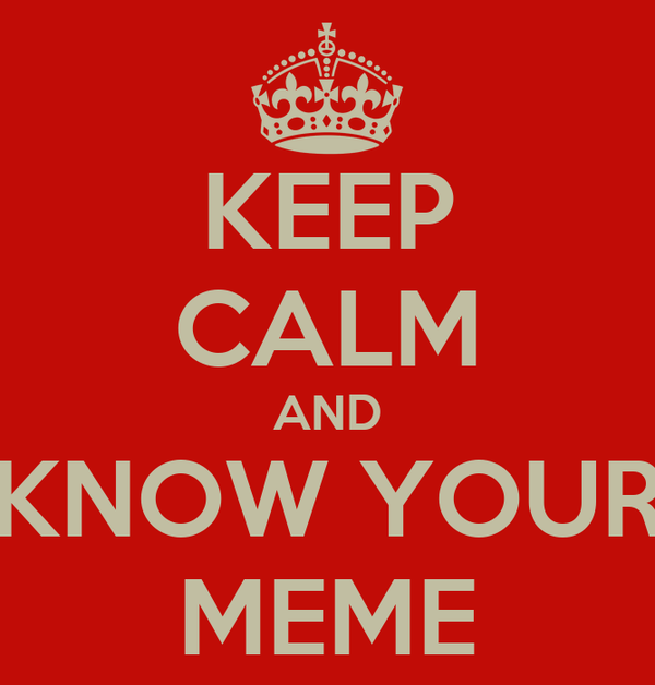 KEEP CALM AND KNOW YOUR MEME