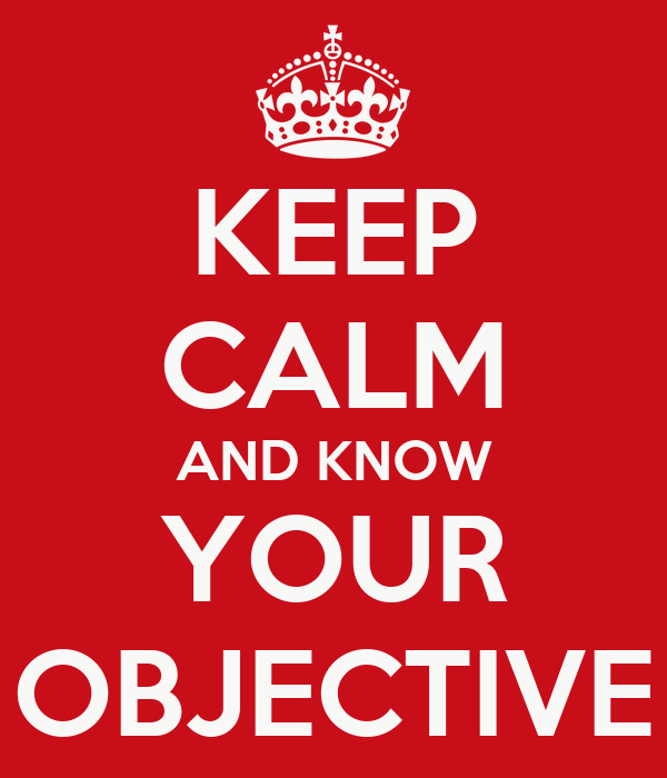 KEEP CALM AND KNOW YOUR OBJECTIVE