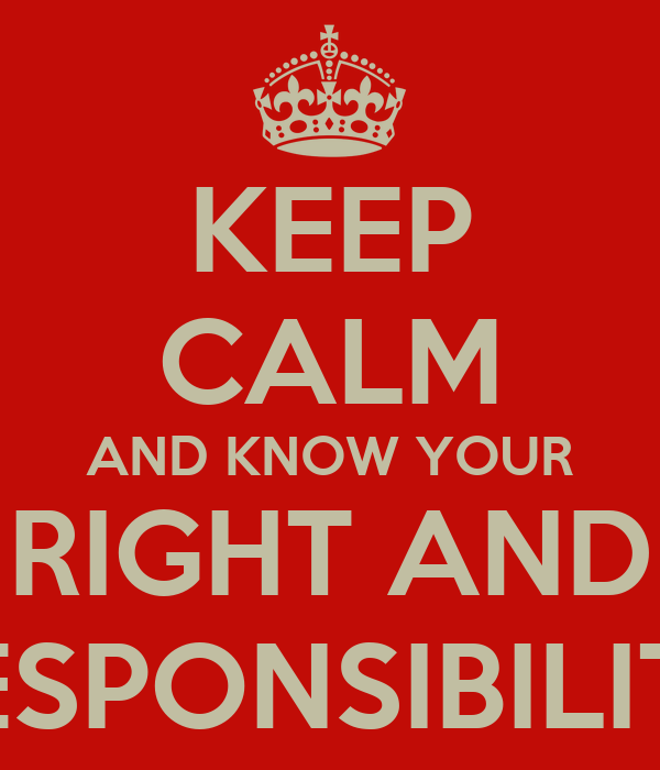 KEEP CALM AND KNOW YOUR RIGHT AND RESPONSIBILITY
