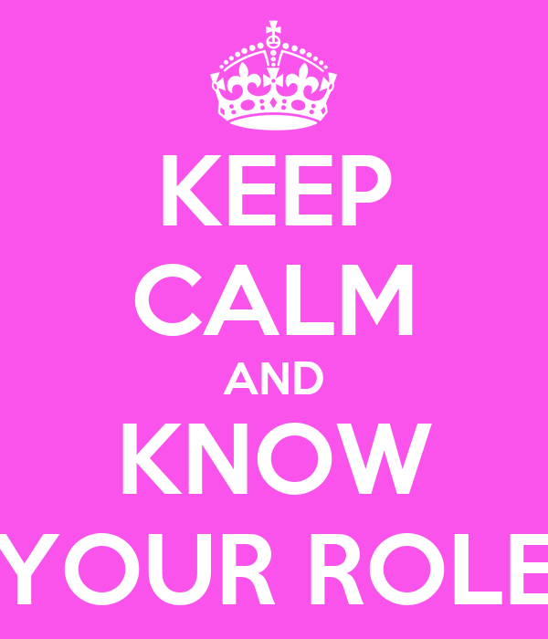 KEEP CALM AND KNOW YOUR ROLE