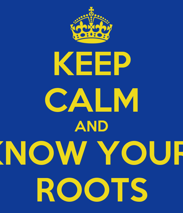 KEEP CALM AND KNOW YOUR  ROOTS