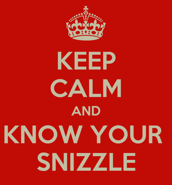 KEEP CALM AND KNOW YOUR  SNIZZLE
