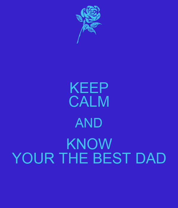 KEEP CALM AND KNOW YOUR THE BEST DAD
