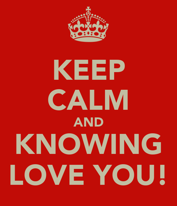 KEEP CALM AND KNOWING LOVE YOU!