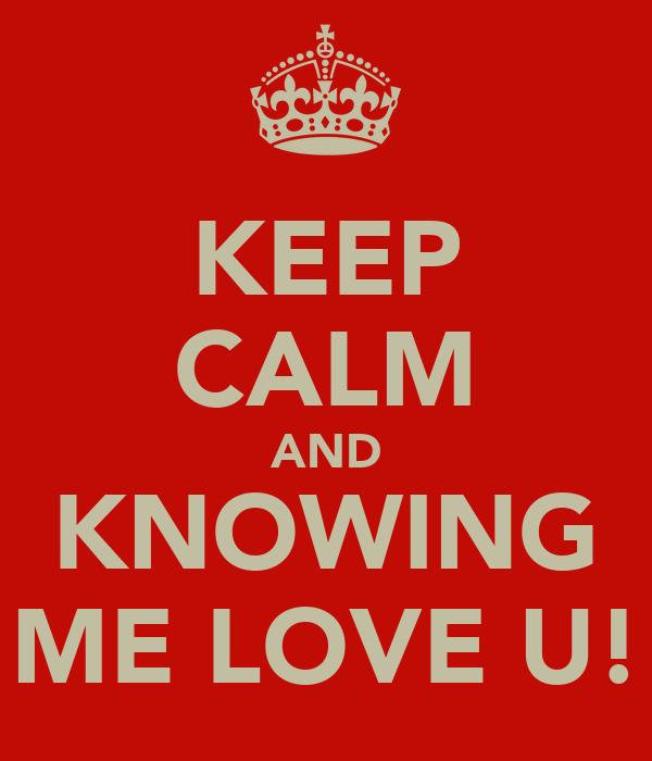 KEEP CALM AND KNOWING ME LOVE U!