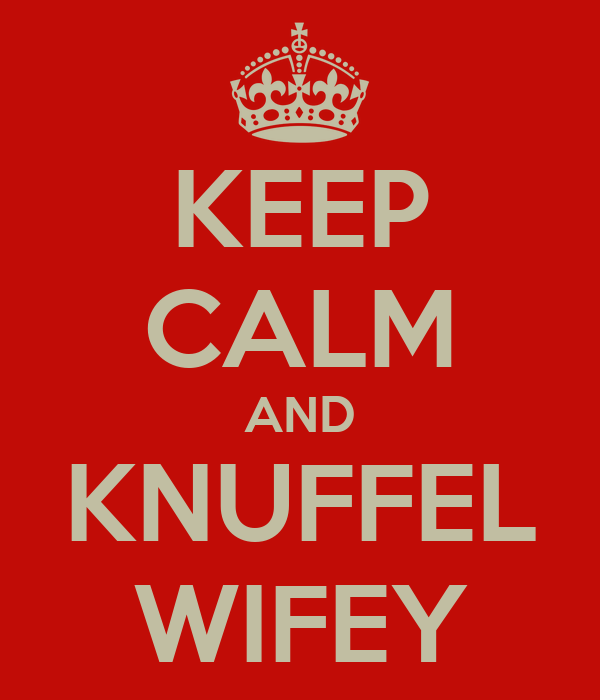 KEEP CALM AND KNUFFEL WIFEY