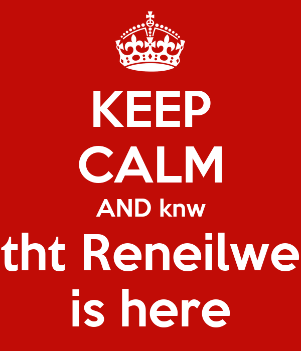 KEEP CALM AND knw tht Reneilwe is here