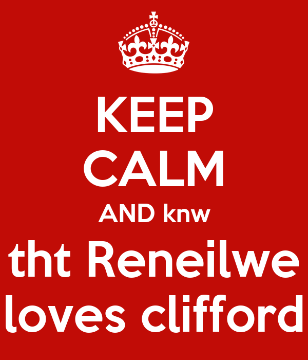 KEEP CALM AND knw tht Reneilwe loves clifford