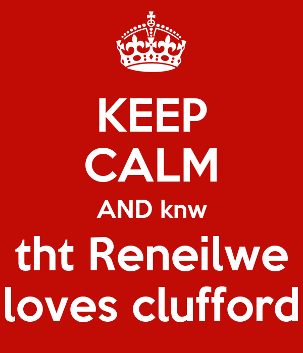 KEEP CALM AND knw tht Reneilwe loves clufford