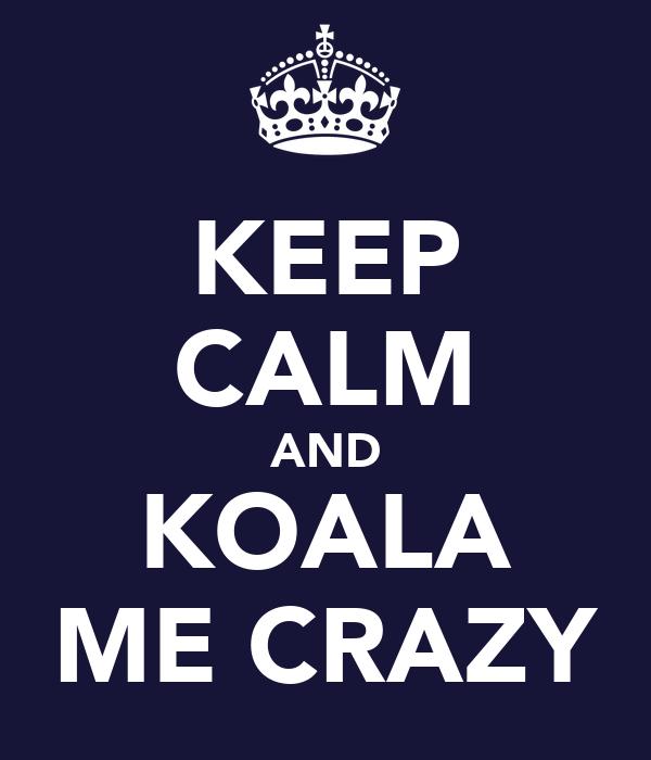 KEEP CALM AND KOALA ME CRAZY