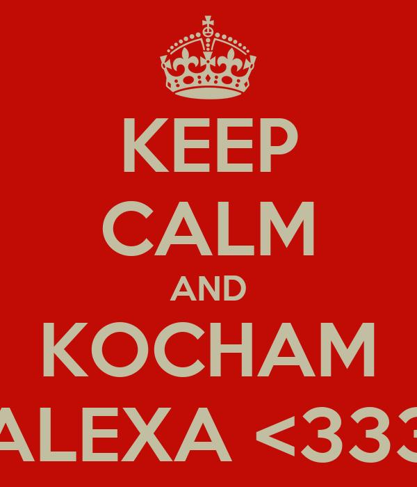 KEEP CALM AND KOCHAM ALEXA <333