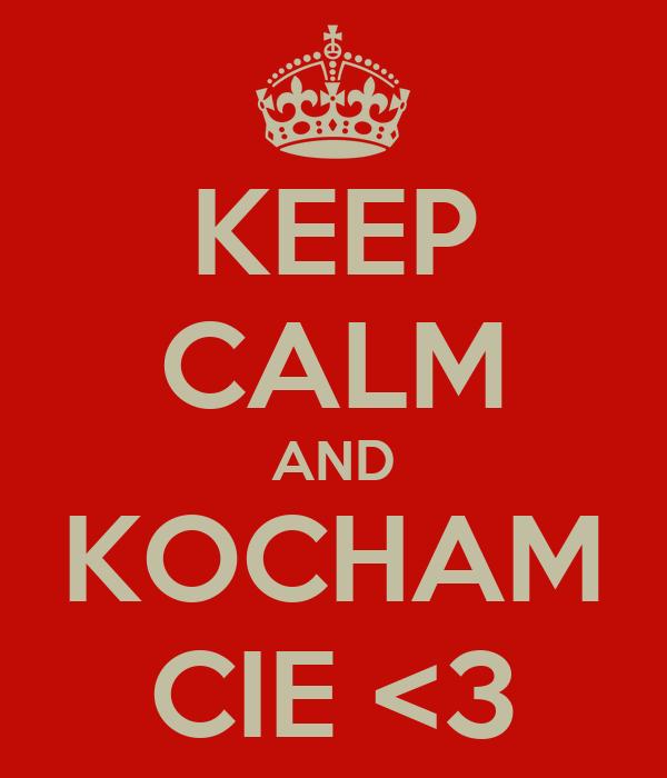 KEEP CALM AND KOCHAM CIE <3