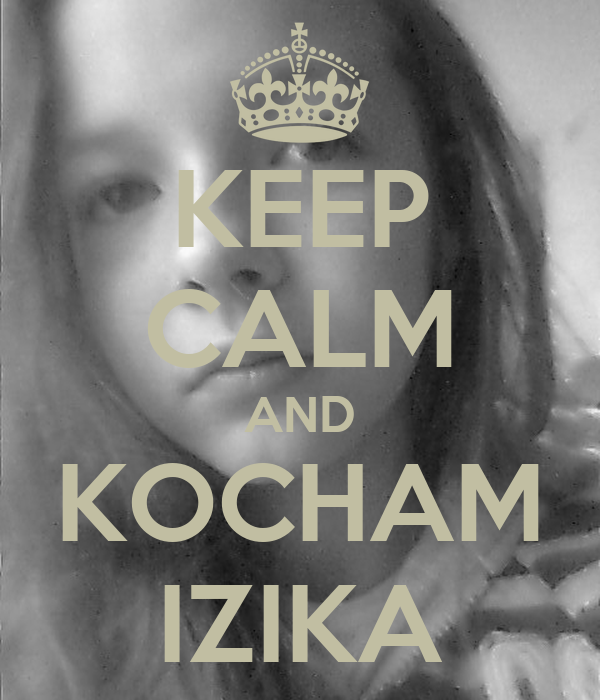 KEEP CALM AND KOCHAM IZIKA