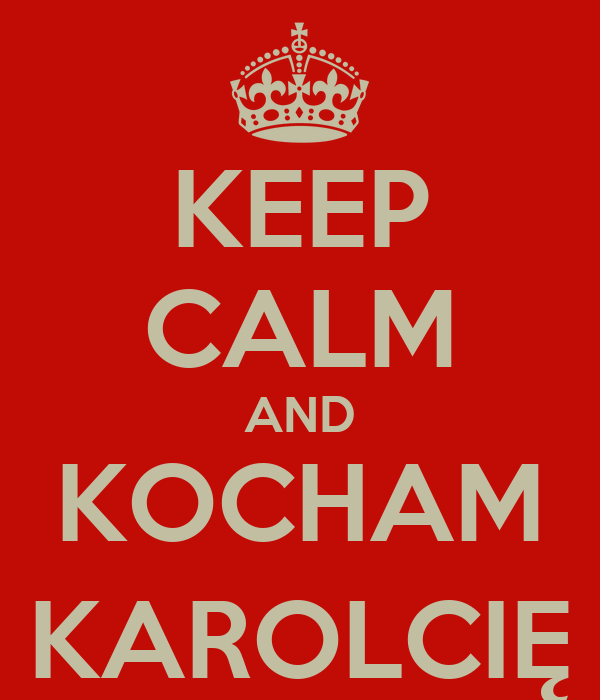 KEEP CALM AND KOCHAM KAROLCIĘ