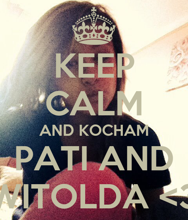 KEEP CALM AND KOCHAM PATI AND WITOLDA <3