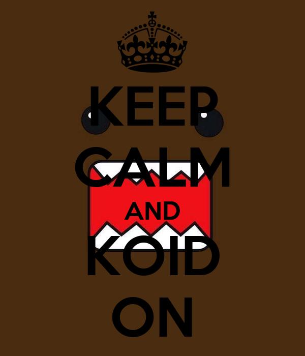 KEEP CALM AND KOID ON