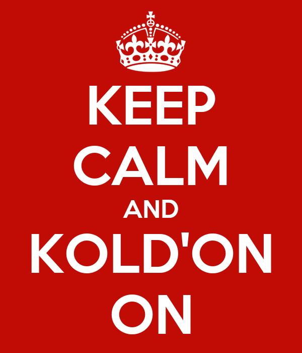 KEEP CALM AND KOLD'ON ON